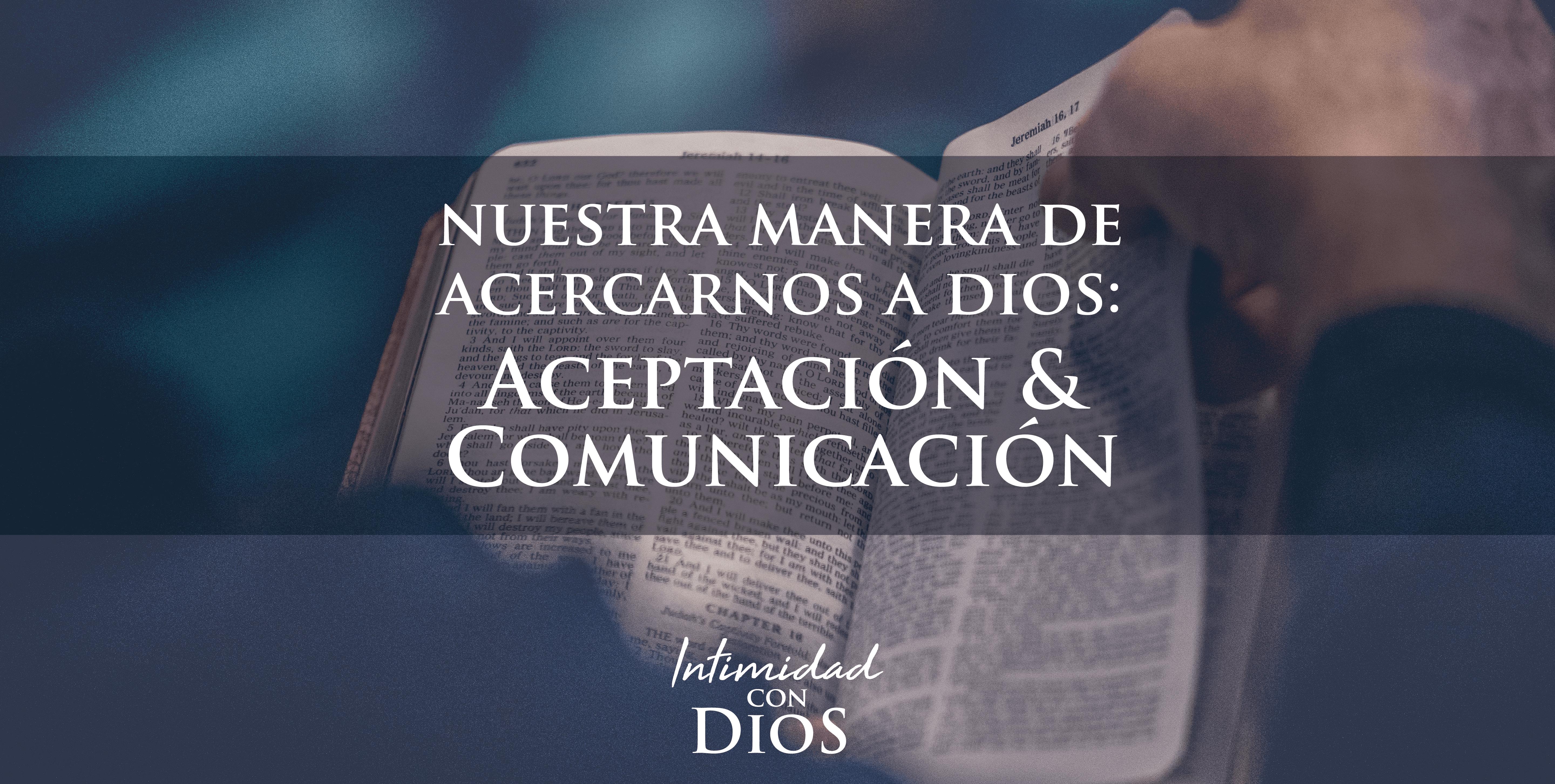 Nuestra manera de acercarnos a Dios:  Aceptación  y Comunicación
